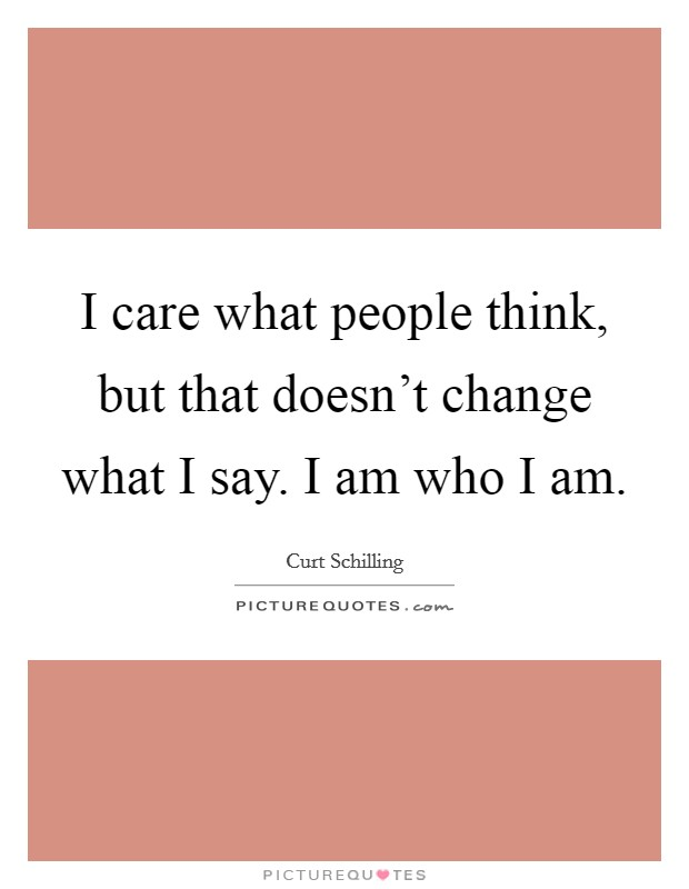 I care what people think, but that doesn't change what I say. I am who I am Picture Quote #1
