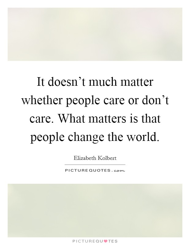 It doesn't much matter whether people care or don't care. What matters is that people change the world Picture Quote #1