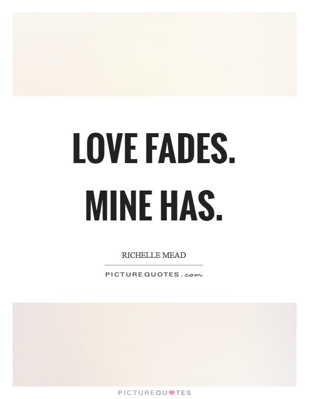 Love fades. Mine has Picture Quote #1