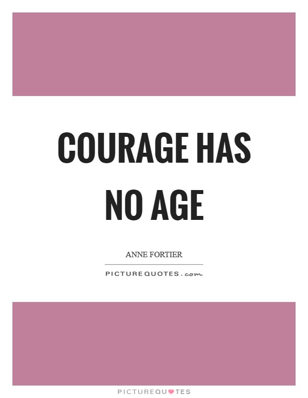 Courage has no age Picture Quote #1