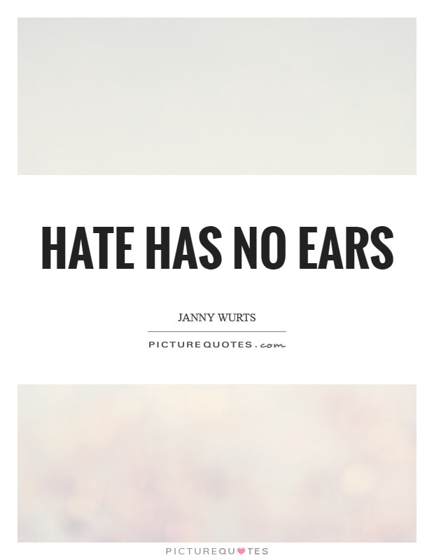 Hate has no ears Picture Quote #1
