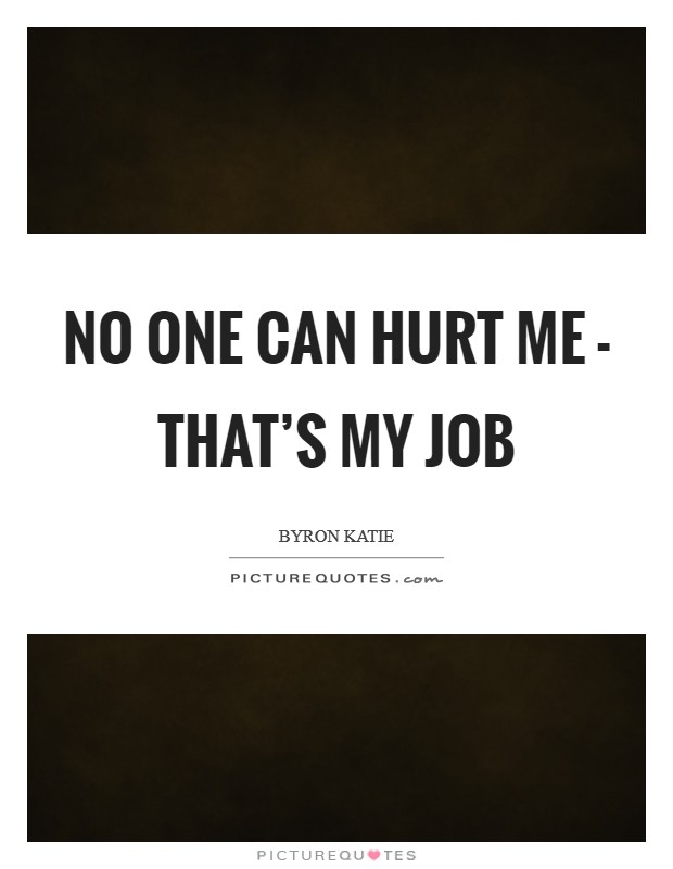 No one can hurt me - that's my job Picture Quote #1