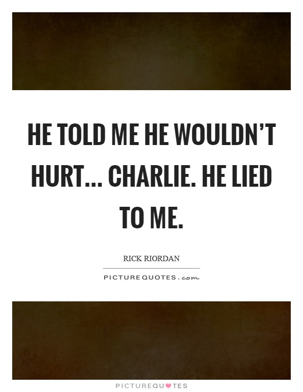 He told me he wouldn't hurt... Charlie. He lied to me Picture Quote #1