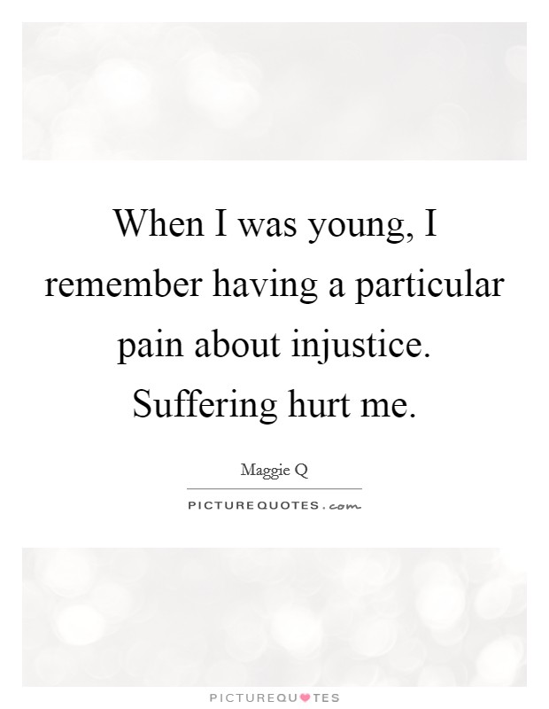 When I was young, I remember having a particular pain about injustice. Suffering hurt me Picture Quote #1