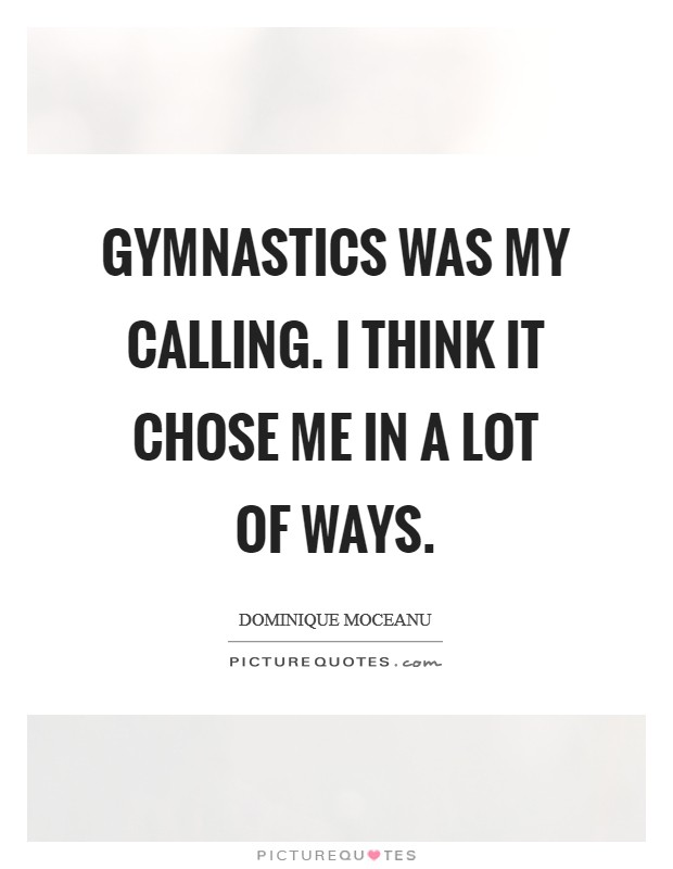 Gymnastics was my calling. I think it chose me in a lot of ways. Picture Quote #1