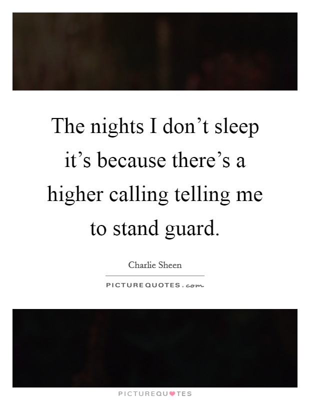 The nights I don't sleep it's because there's a higher calling telling me to stand guard Picture Quote #1