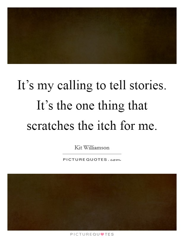 It's my calling to tell stories. It's the one thing that scratches the itch for me Picture Quote #1