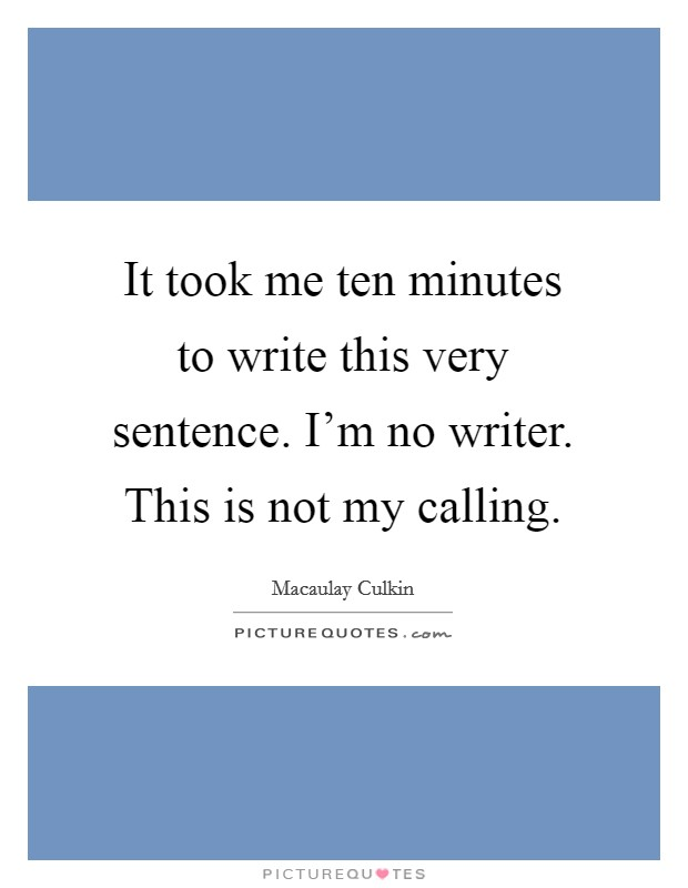 It took me ten minutes to write this very sentence. I'm no writer. This is not my calling Picture Quote #1