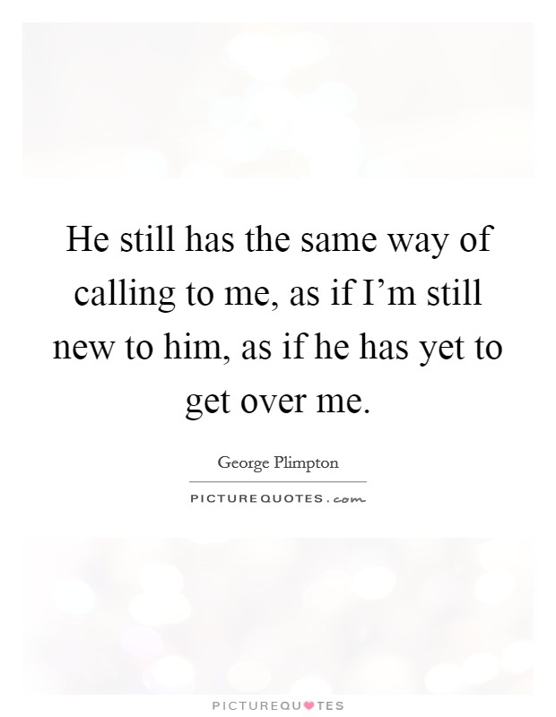 He still has the same way of calling to me, as if I'm still new to him, as if he has yet to get over me Picture Quote #1