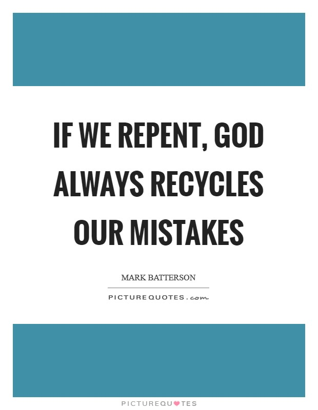 If we repent, God always recycles our mistakes Picture Quote #1