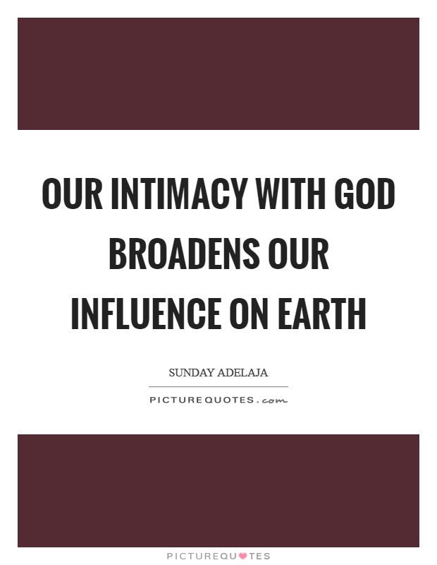 Our intimacy with God broadens our influence on earth Picture Quote #1