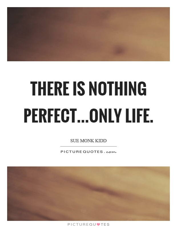 There is nothing perfect...only life Picture Quote #1