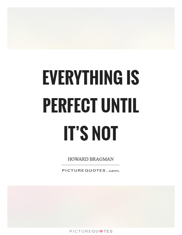 Everything is perfect until it's not Picture Quote #1