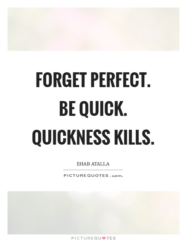 Forget perfect. Be quick. Quickness kills Picture Quote #1