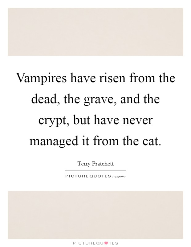 Vampires have risen from the dead, the grave, and the crypt, but have never managed it from the cat Picture Quote #1