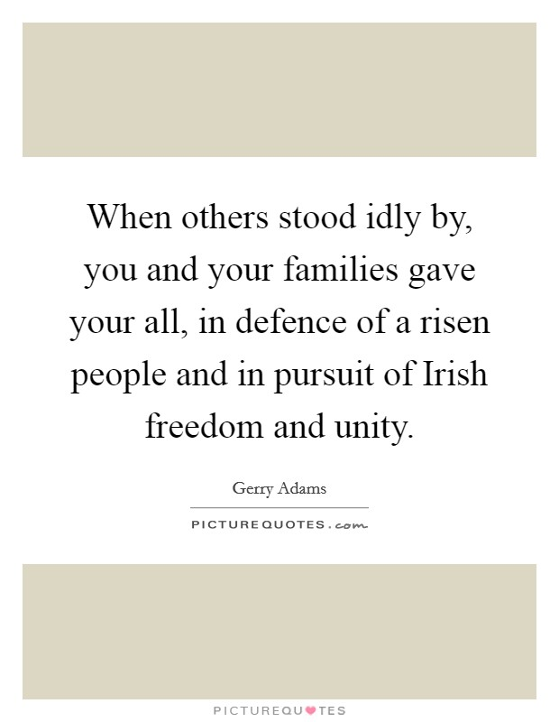 When others stood idly by, you and your families gave your all, in defence of a risen people and in pursuit of Irish freedom and unity Picture Quote #1