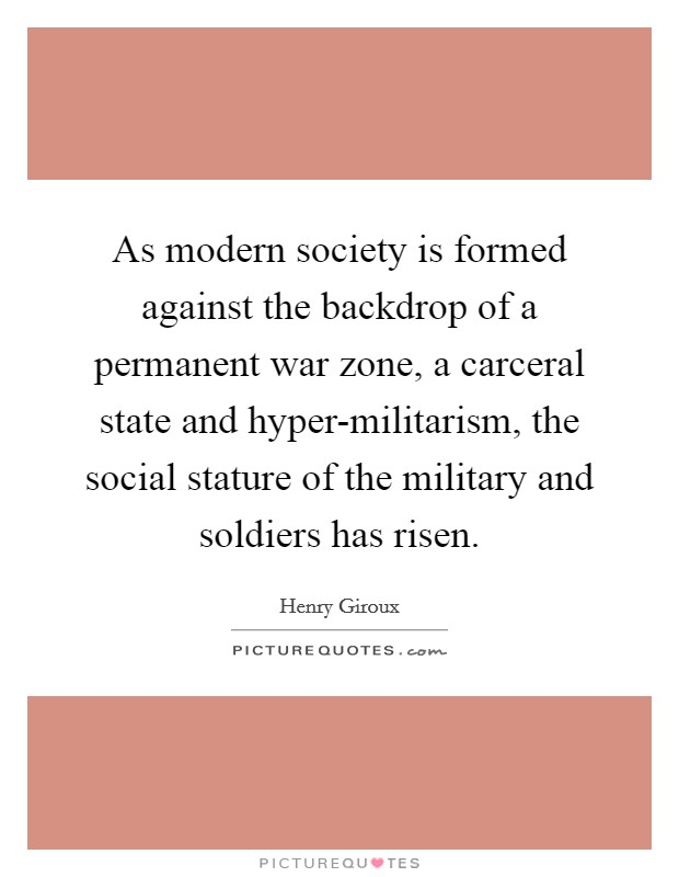 As modern society is formed against the backdrop of a permanent war zone, a carceral state and hyper-militarism, the social stature of the military and soldiers has risen Picture Quote #1