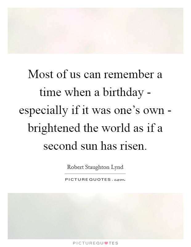 Most of us can remember a time when a birthday - especially if it was one's own - brightened the world as if a second sun has risen Picture Quote #1