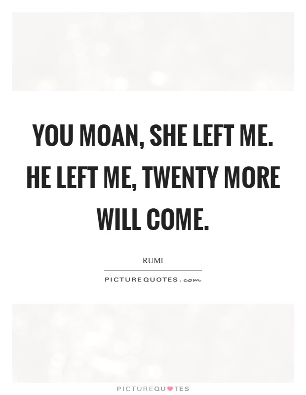 You moan, She left me. He left me, Twenty more will come Picture Quote #1