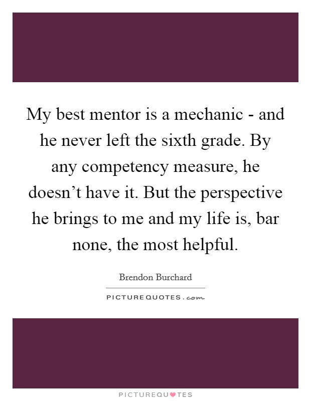 My best mentor is a mechanic - and he never left the sixth grade. By any competency measure, he doesn't have it. But the perspective he brings to me and my life is, bar none, the most helpful Picture Quote #1