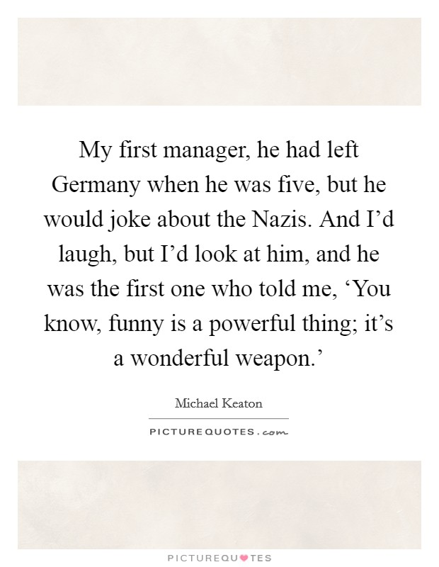 My first manager, he had left Germany when he was five, but he would joke about the Nazis. And I'd laugh, but I'd look at him, and he was the first one who told me, 'You know, funny is a powerful thing; it's a wonderful weapon.' Picture Quote #1