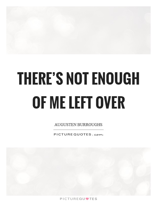 There's not enough of me left over Picture Quote #1