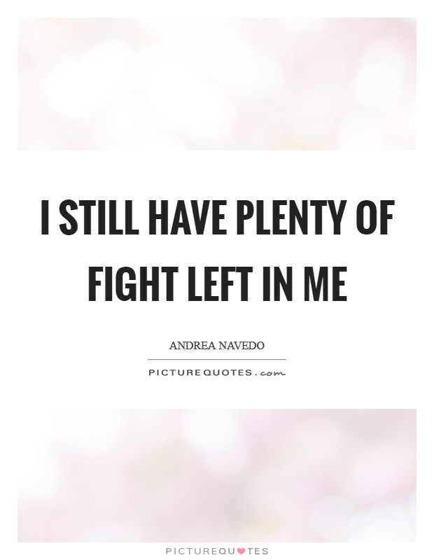 I still have plenty of fight left in me Picture Quote #1