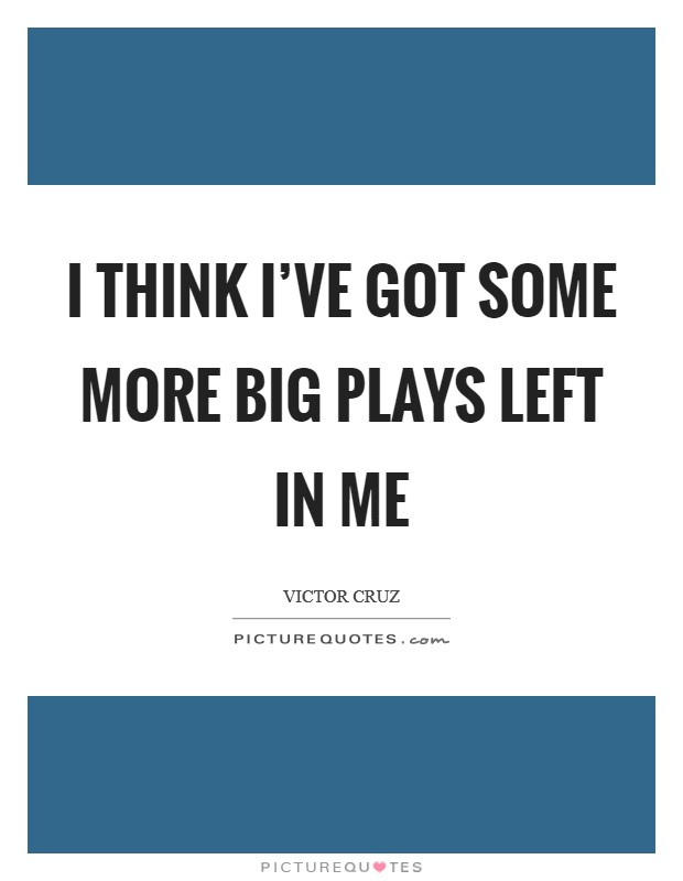 I think I've got some more big plays left in me Picture Quote #1