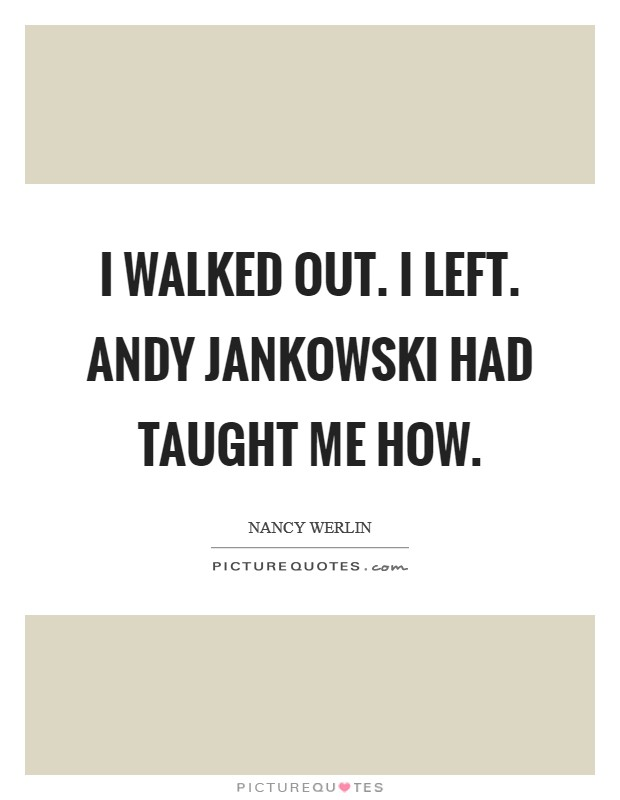 I walked out. I left. Andy Jankowski had taught me how Picture Quote #1