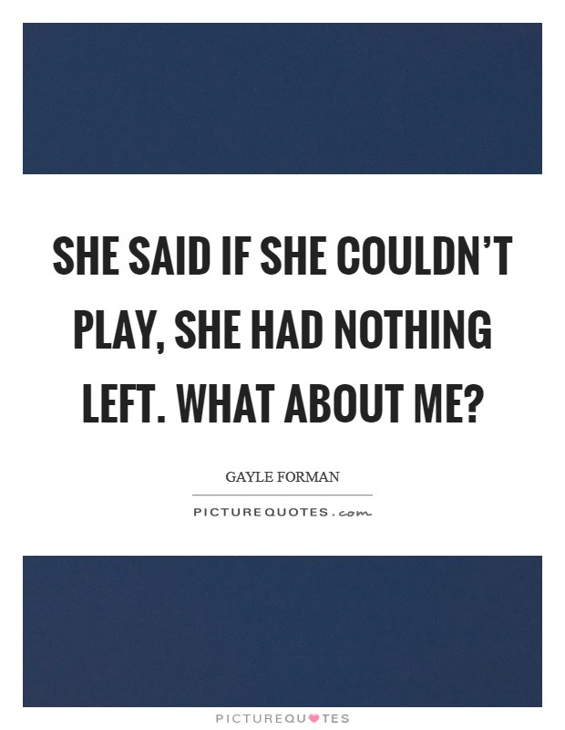 She said if she couldn't play, she had nothing left. What about me? Picture Quote #1