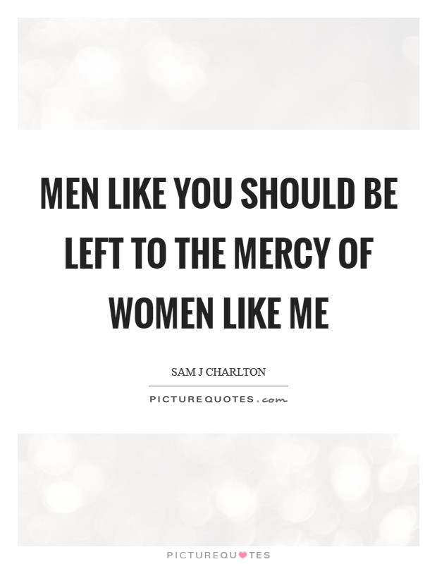 Men like you should be left to the mercy of women like me Picture Quote #1