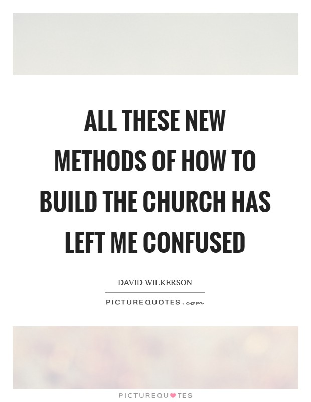 All these new methods of how to build the church has left me confused Picture Quote #1
