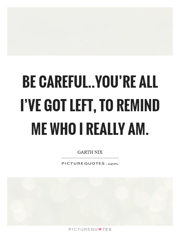 Be careful..you're all I've got left, to remind me who I really am Picture Quote #1