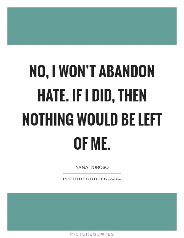 No, I won't abandon hate. If I did, then nothing would be left of me Picture Quote #1