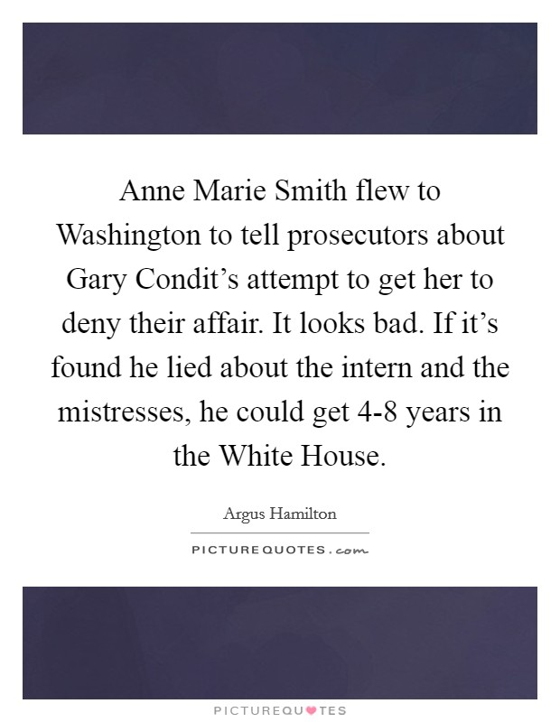 Anne Marie Smith flew to Washington to tell prosecutors about Gary Condit's attempt to get her to deny their affair. It looks bad. If it's found he lied about the intern and the mistresses, he could get 4-8 years in the White House Picture Quote #1