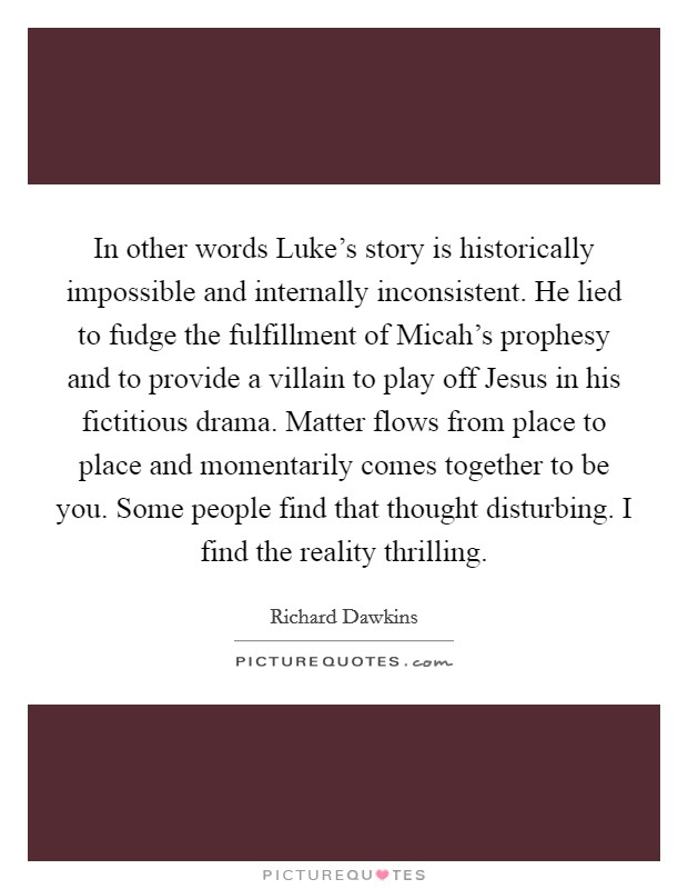In other words Luke's story is historically impossible and internally inconsistent. He lied to fudge the fulfillment of Micah's prophesy and to provide a villain to play off Jesus in his fictitious drama. Matter flows from place to place and momentarily comes together to be you. Some people find that thought disturbing. I find the reality thrilling Picture Quote #1