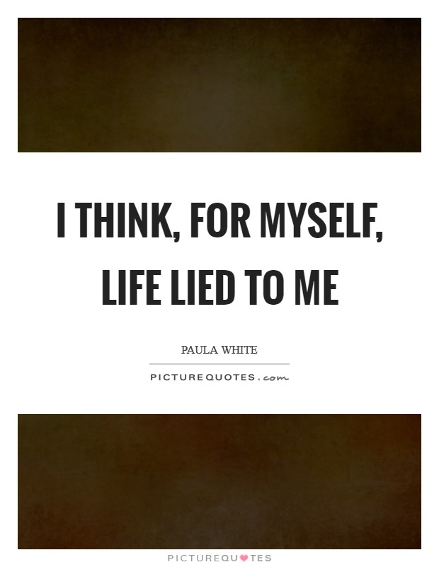 I think, for myself, life lied to me Picture Quote #1