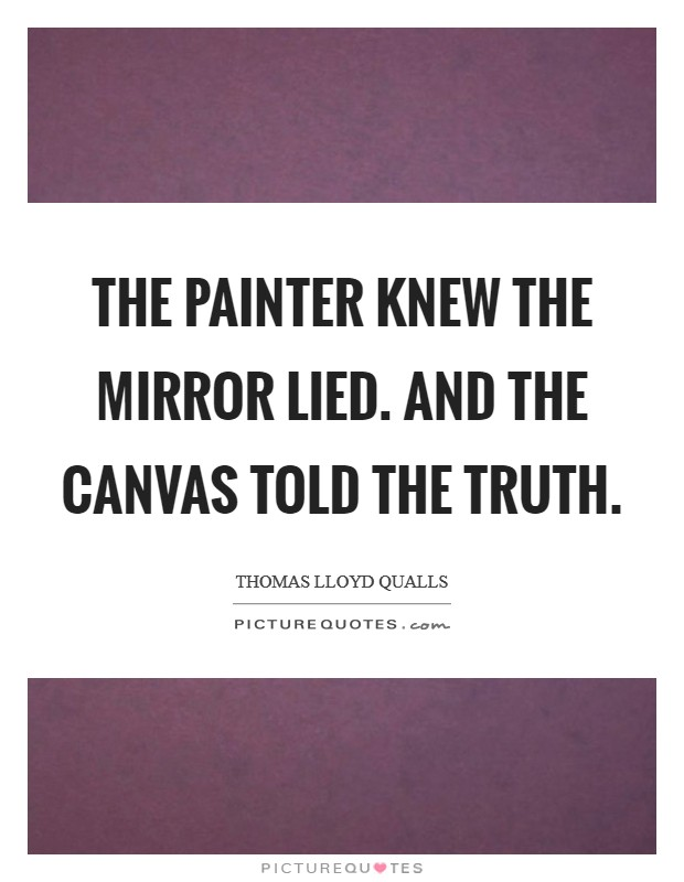 The painter knew the mirror lied. And the canvas told the truth Picture Quote #1
