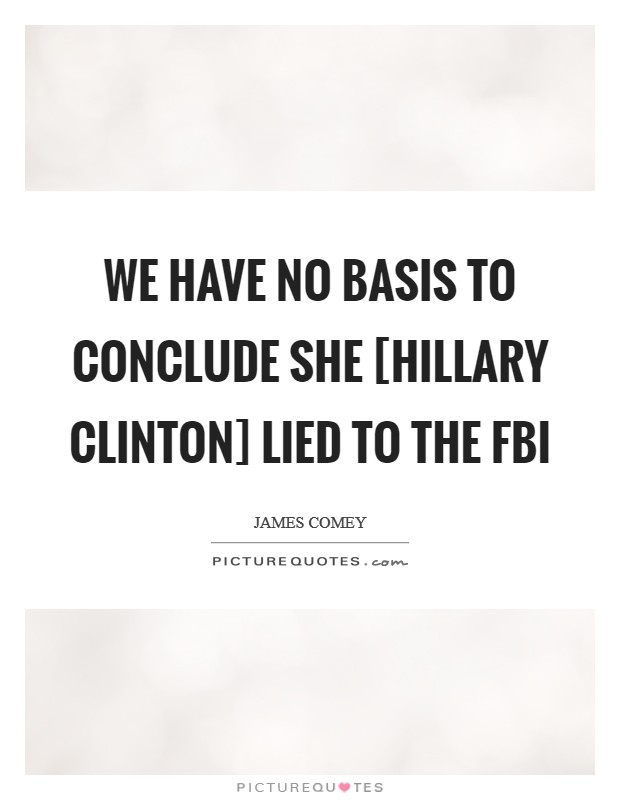 We have no basis to conclude she [Hillary Clinton] lied to the FBI Picture Quote #1