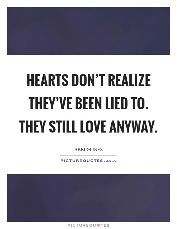 Hearts don't realize they've been lied to. They still love anyway Picture Quote #1