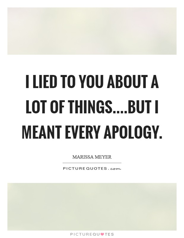 I lied to you about a lot of things....but I meant every apology Picture Quote #1