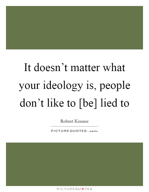 It doesn't matter what your ideology is, people don't like to [be] lied to Picture Quote #1