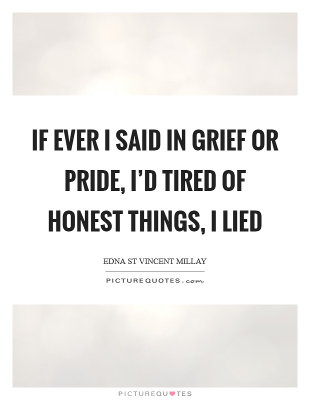 If ever I said in grief or pride, I'd tired of honest things, I lied Picture Quote #1