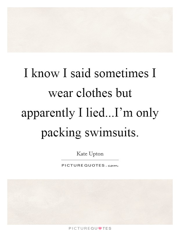 I know I said sometimes I wear clothes but apparently I lied...I'm only packing swimsuits Picture Quote #1