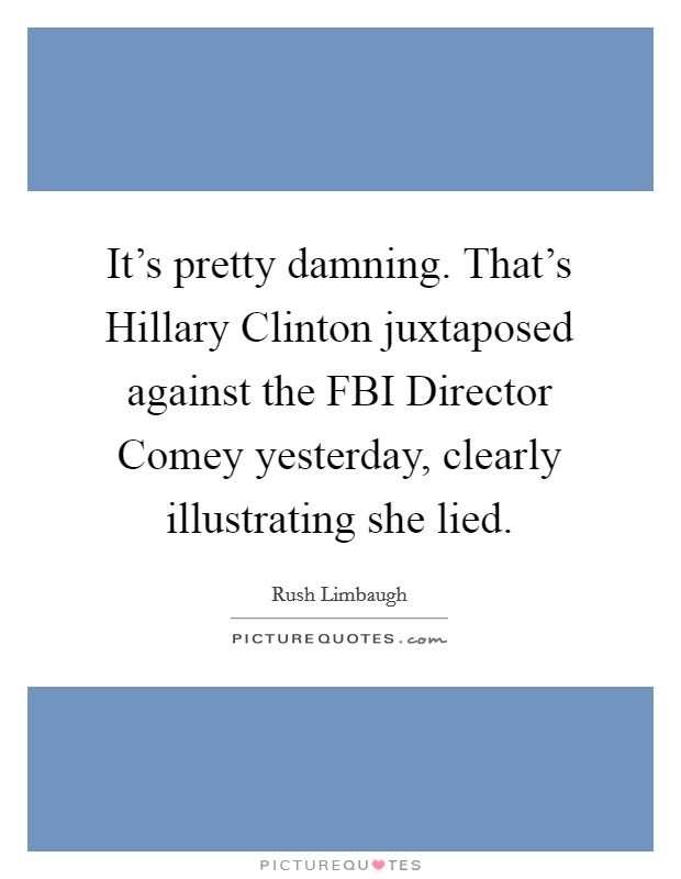 It's pretty damning. That's Hillary Clinton juxtaposed against the FBI Director Comey yesterday, clearly illustrating she lied Picture Quote #1