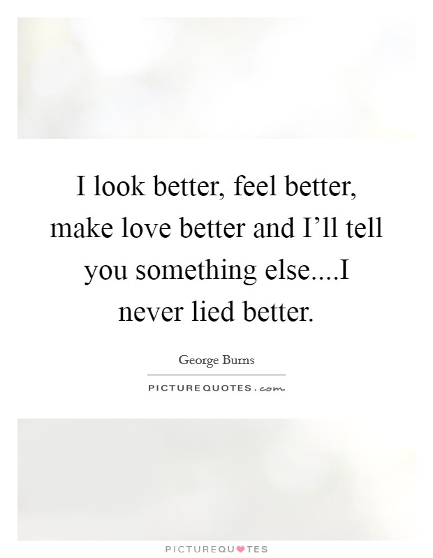 I look better, feel better, make love better and I'll tell you something else....I never lied better Picture Quote #1