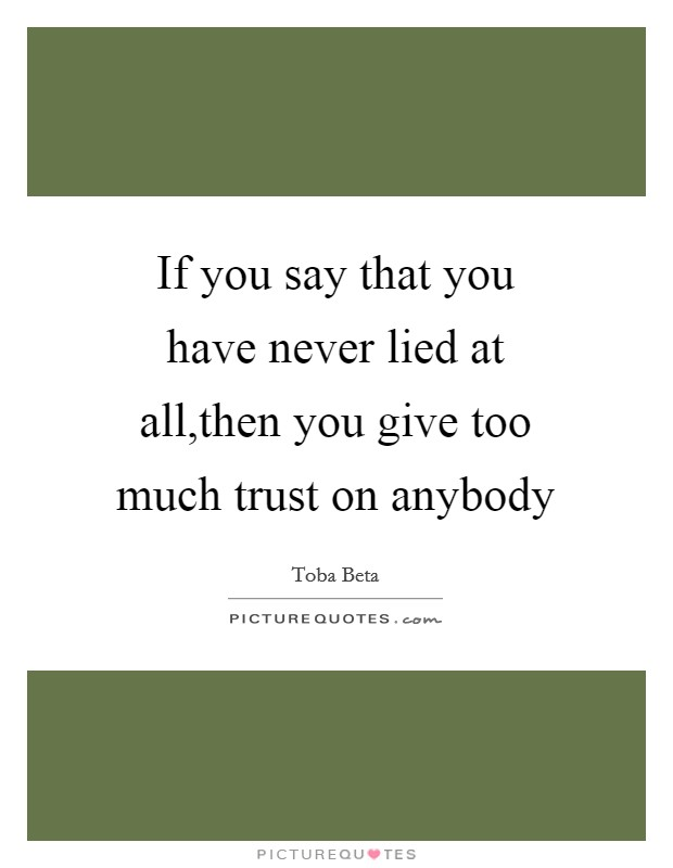 If you say that you have never lied at all,then you give too much trust on anybody Picture Quote #1