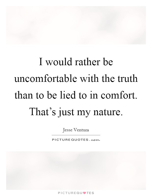 I would rather be uncomfortable with the truth than to be lied to in comfort. That's just my nature. Picture Quote #1