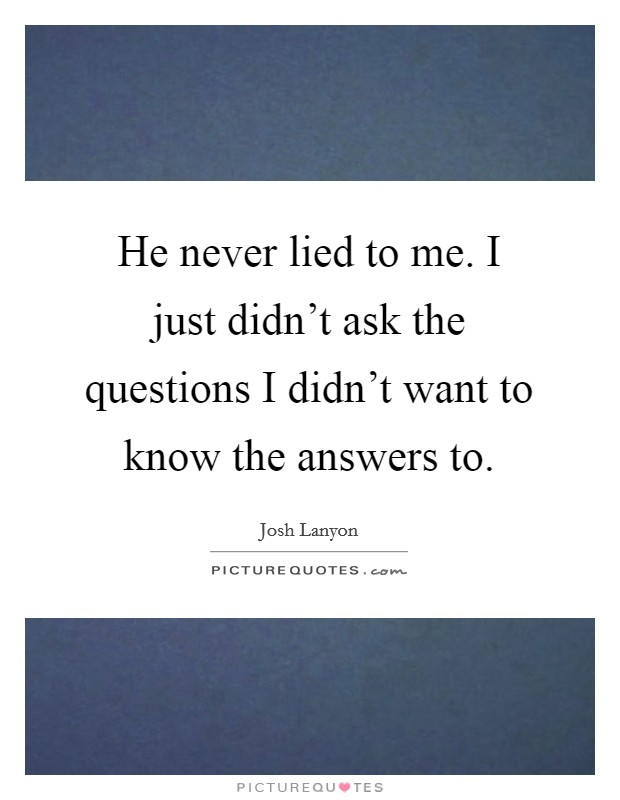 He never lied to me. I just didn't ask the questions I didn't want to know the answers to Picture Quote #1