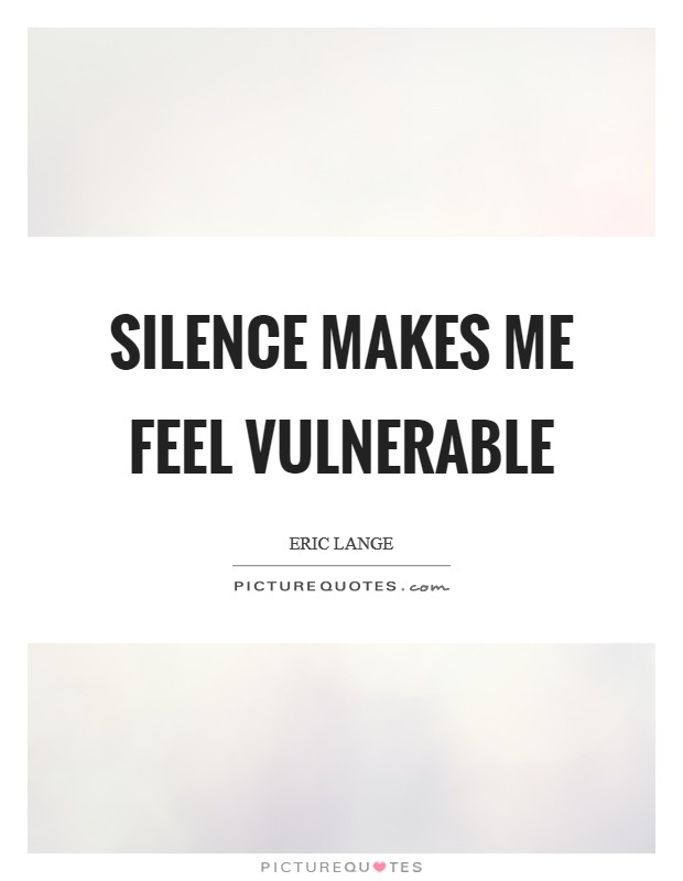Silence makes me feel vulnerable Picture Quote #1